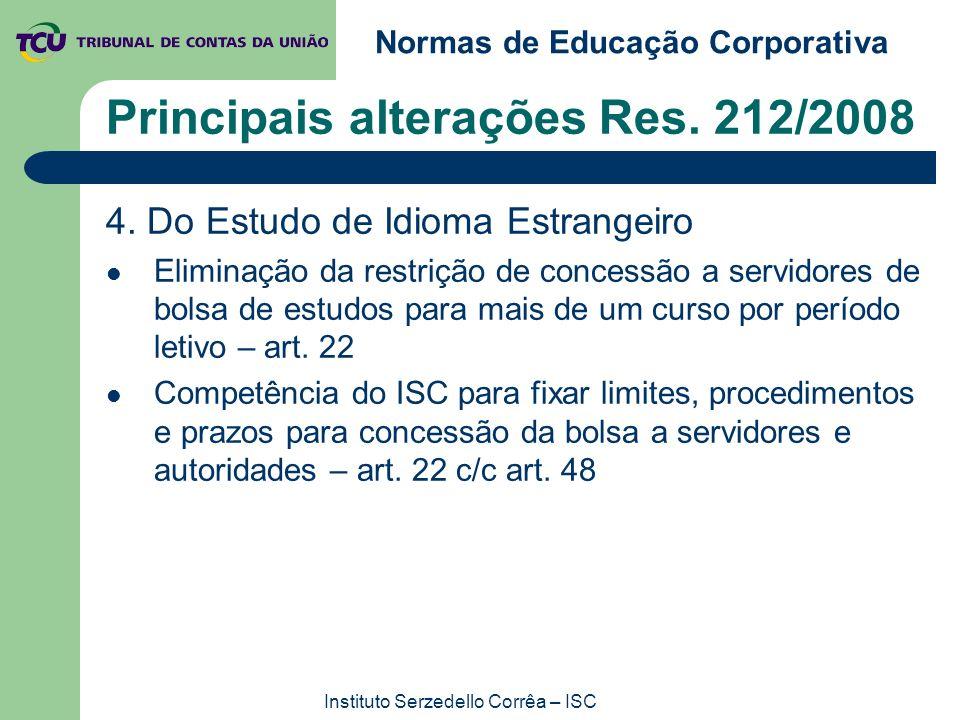 Normas de Educação Corporativa Instituto Serzedello Corrêa – ISC Principais alterações Res. 212/2008 4. Do Estudo de Idioma Estrangeiro Eliminação da