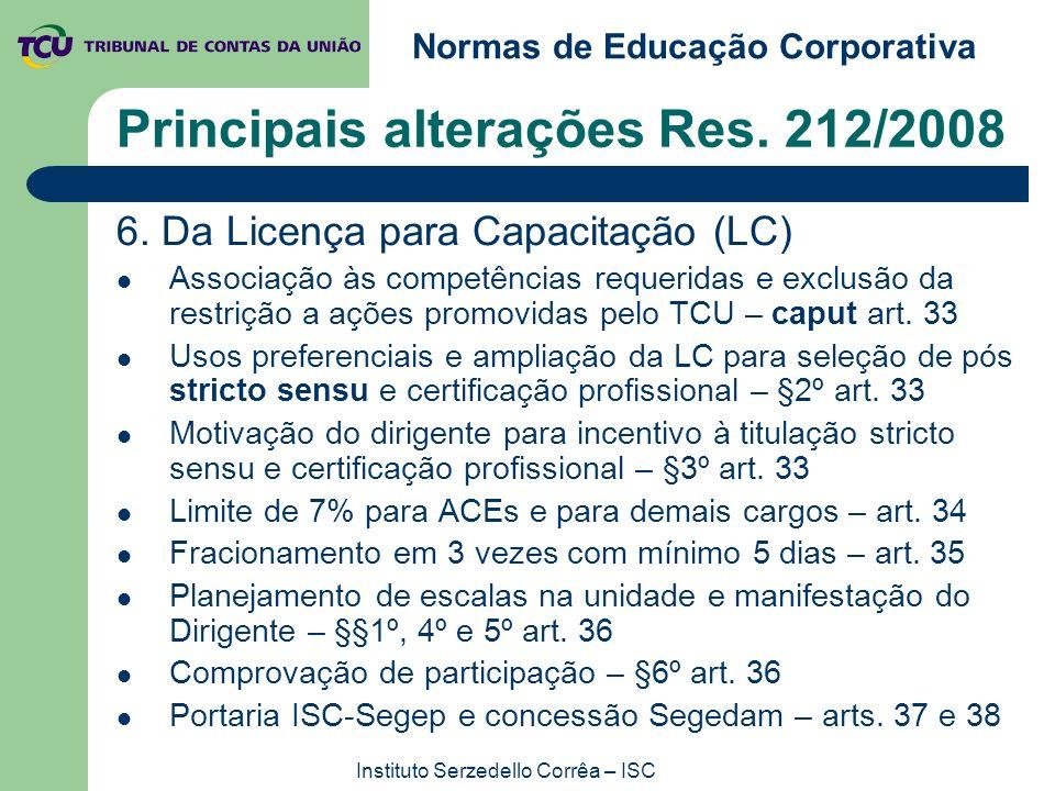 Normas de Educação Corporativa Instituto Serzedello Corrêa – ISC Principais alterações Res. 212/2008 6. Da Licença para Capacitação (LC) Associação às
