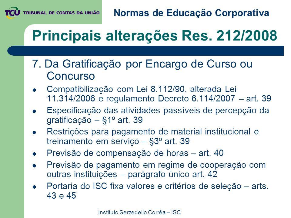 Normas de Educação Corporativa Instituto Serzedello Corrêa – ISC Principais alterações Res. 212/2008 7. Da Gratificação por Encargo de Curso ou Concur