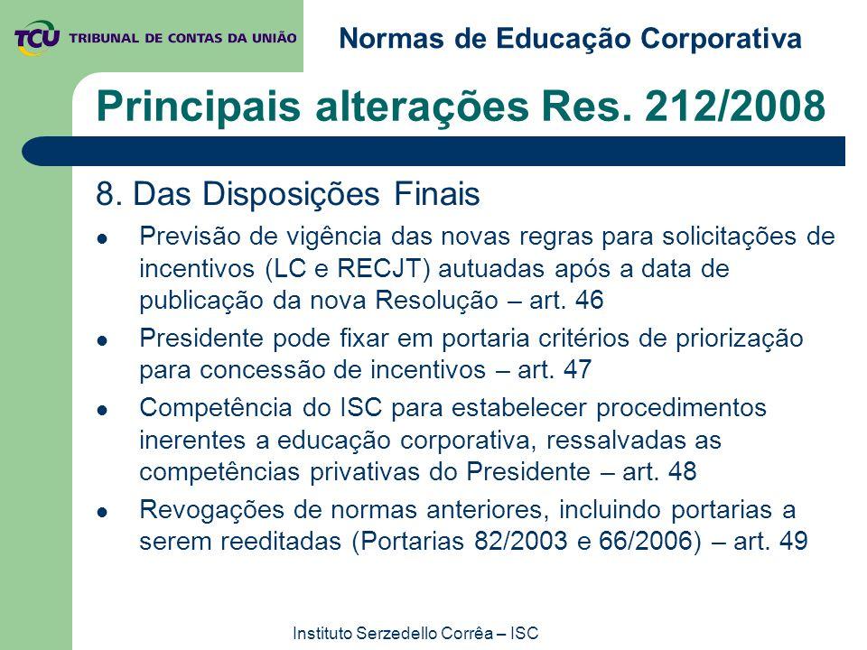 Normas de Educação Corporativa Instituto Serzedello Corrêa – ISC Principais alterações Res. 212/2008 8. Das Disposições Finais Previsão de vigência da