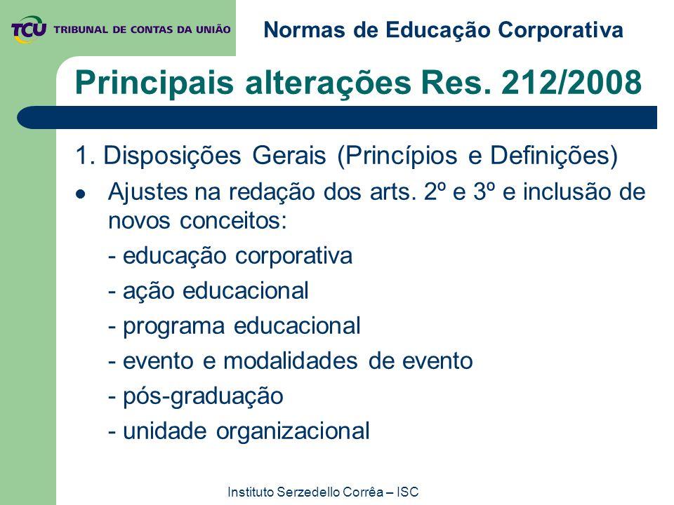 Normas de Educação Corporativa Instituto Serzedello Corrêa – ISC Principais alterações Res. 212/2008 1. Disposições Gerais (Princípios e Definições) A