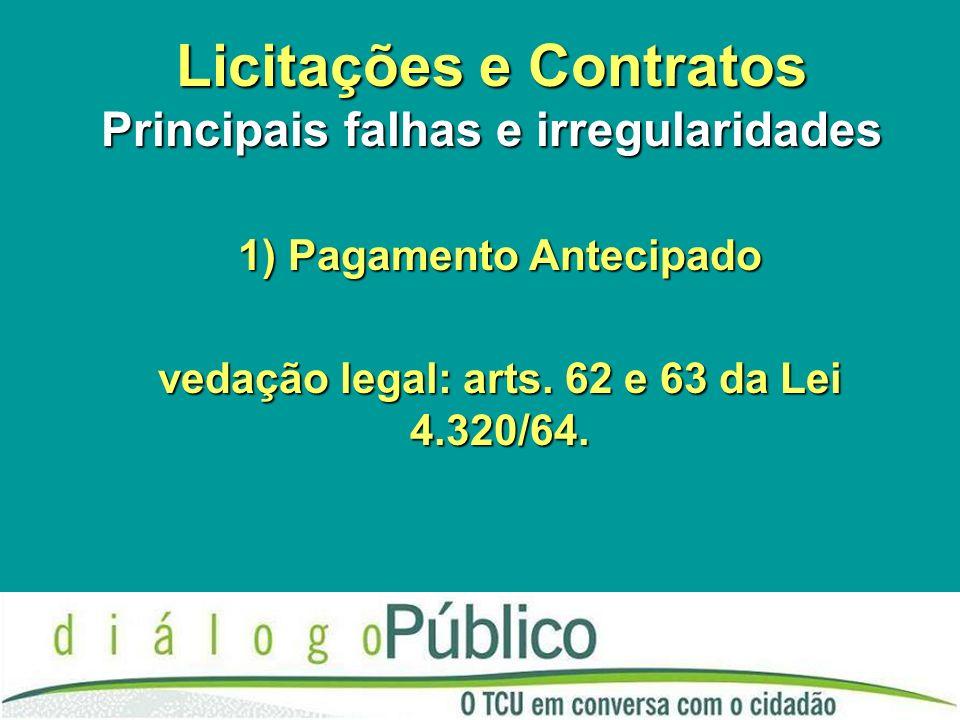 Licitações e Contratos Principais falhas e irregularidades 1) Pagamento Antecipado vedação legal: arts. 62 e 63 da Lei 4.320/64.