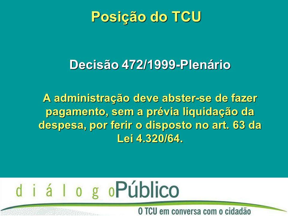 Posição do TCU Decisão 472/1999-Plenário A administração deve abster-se de fazer pagamento, sem a prévia liquidação da despesa, por ferir o disposto n