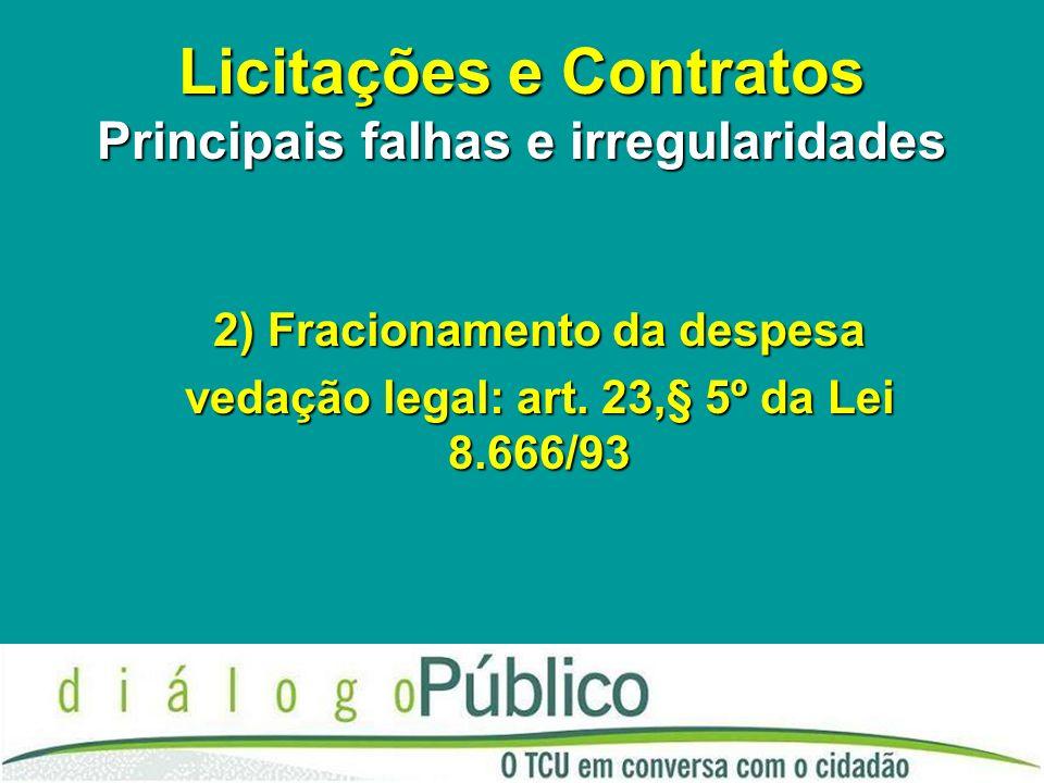 Licitações e Contratos Principais falhas e irregularidades 2) Fracionamento da despesa vedação legal: art. 23,§ 5º da Lei 8.666/93
