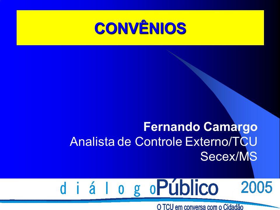 CONVÊNIOS Fernando Camargo Analista de Controle Externo/TCU Secex/MS