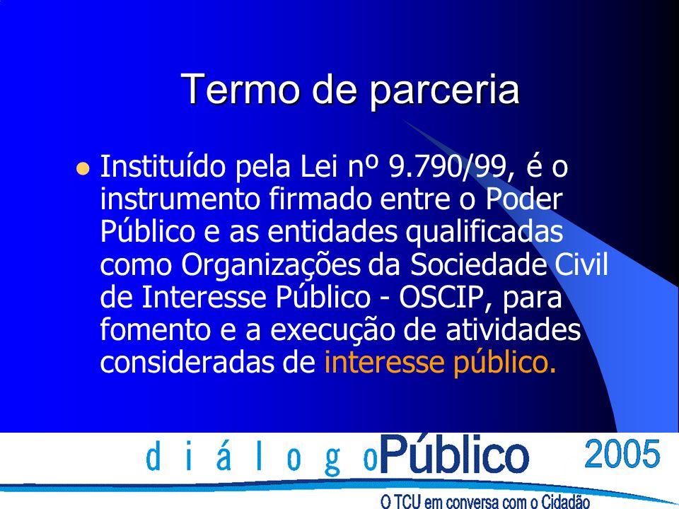 Termo de parceria Instituído pela Lei nº 9.790/99, é o instrumento firmado entre o Poder Público e as entidades qualificadas como Organizações da Sociedade Civil de Interesse Público - OSCIP, para fomento e a execução de atividades consideradas de interesse público.