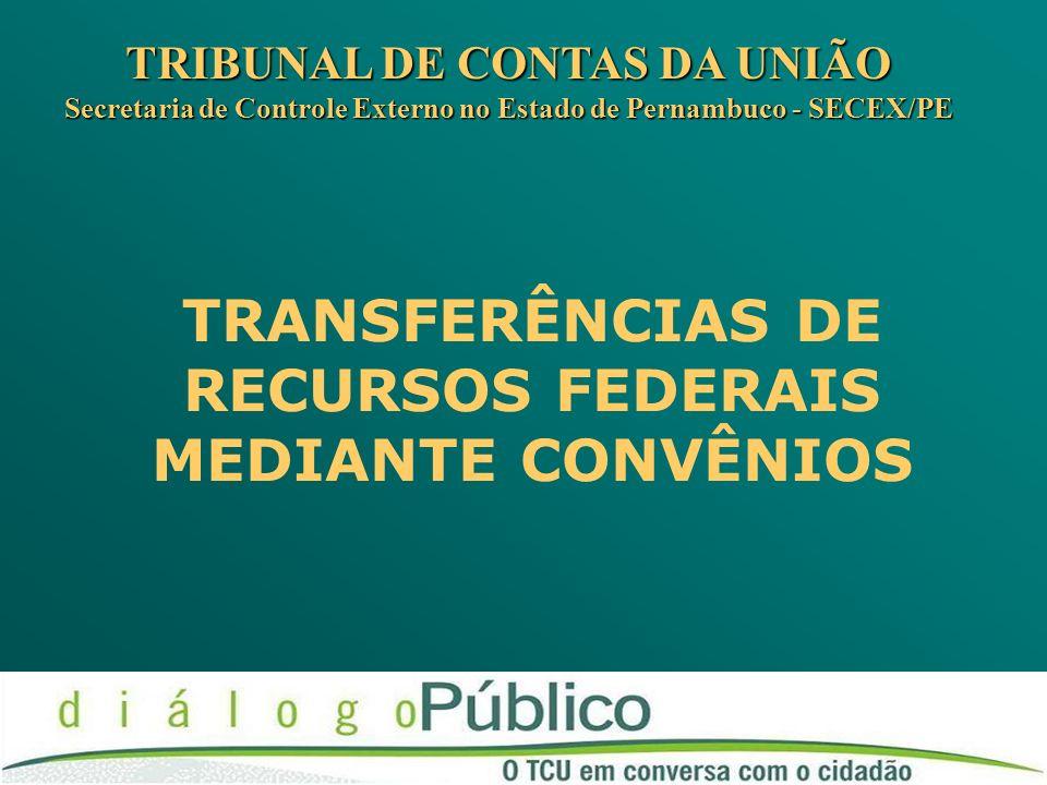 TRANSFERÊNCIAS DE RECURSOS FEDERAIS MEDIANTE CONVÊNIOS TRIBUNAL DE CONTAS DA UNIÃO Secretaria de Controle Externo no Estado de Pernambuco - SECEX/PE