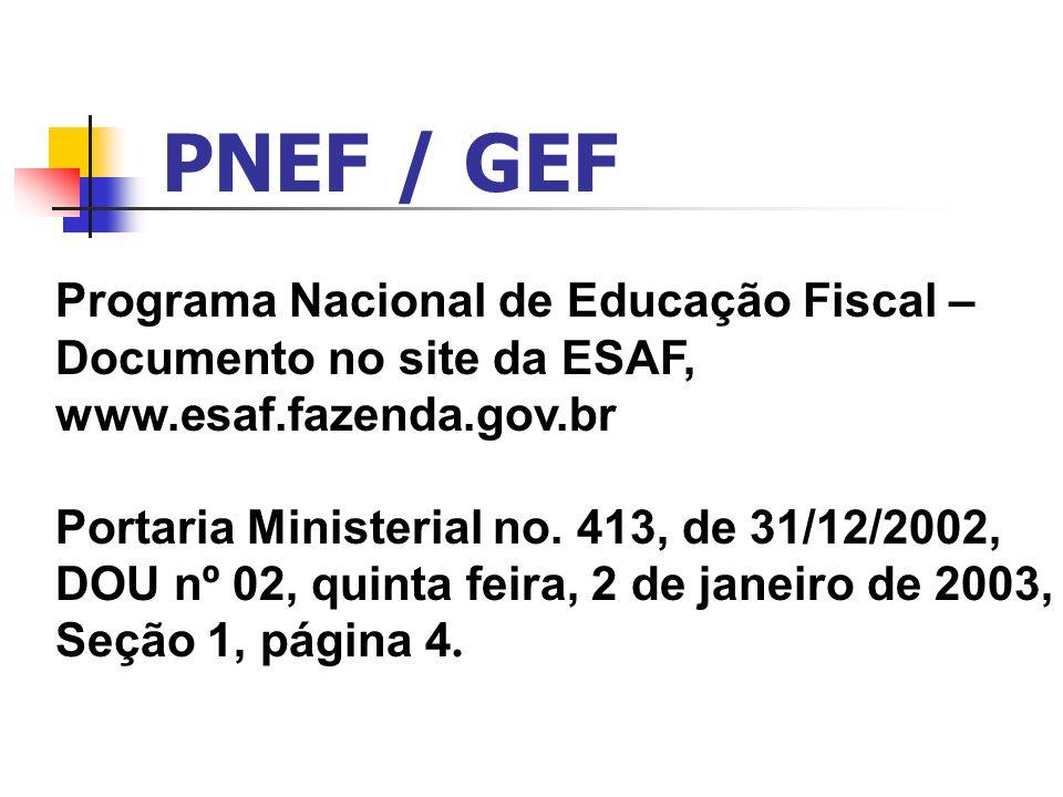 PNEF / GEF Programa Nacional de Educação Fiscal – Documento no site da ESAF, www.esaf.fazenda.gov.br Portaria Ministerial no. 413, de 31/12/2002, DOU