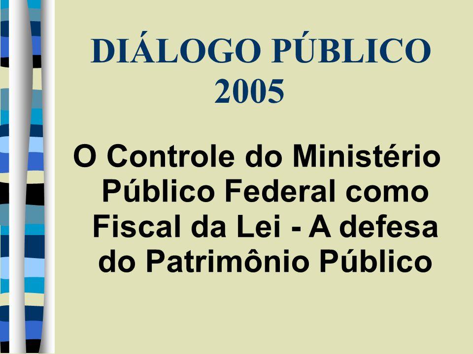 DIÁLOGO PÚBLICO 2005 O Controle do Ministério Público Federal como Fiscal da Lei - A defesa do Patrimônio Público