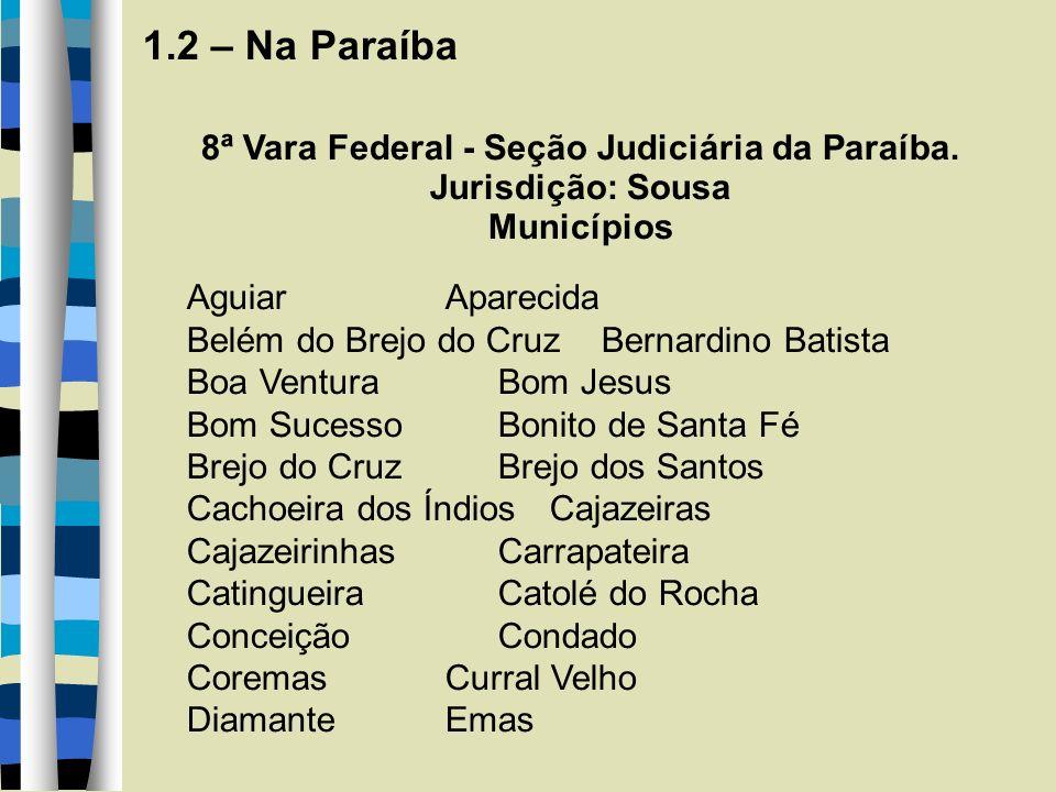 1.2 – Na Paraíba 8ª Vara Federal - Seção Judiciária da Paraíba. Jurisdição: Sousa Municípios Aguiar Aparecida Belém do Brejo do Cruz Bernardino Batist