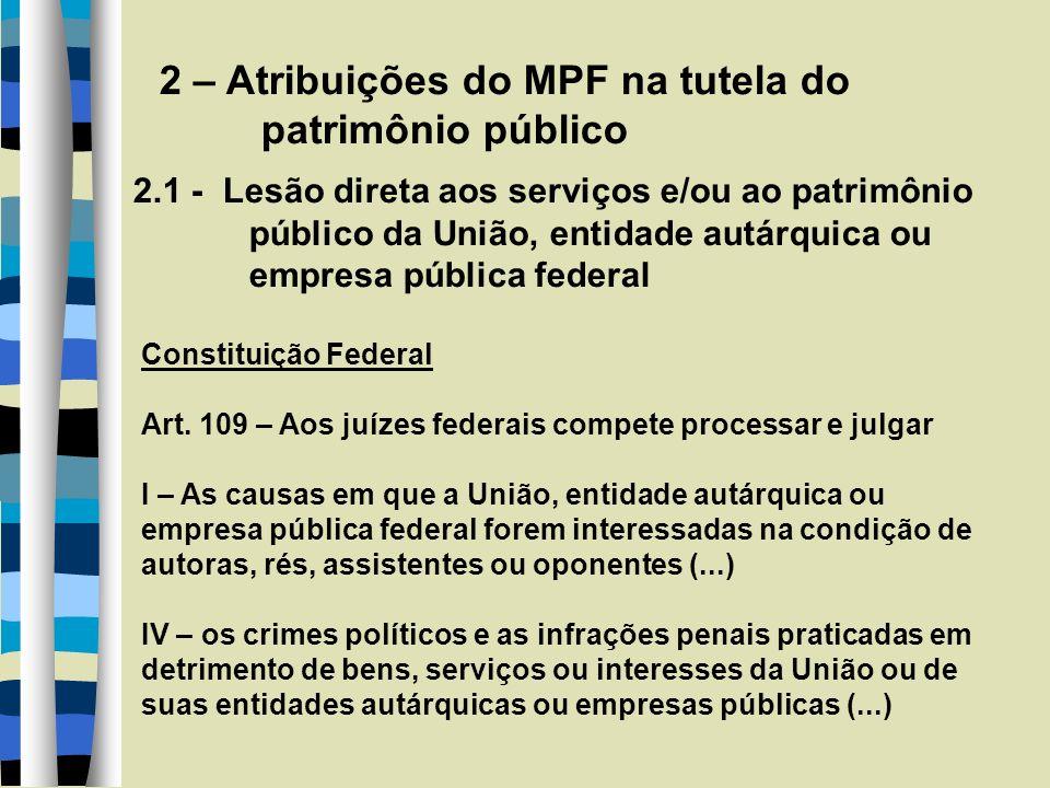 2 – Atribuições do MPF na tutela do patrimônio público 2.1 - Lesão direta aos serviços e/ou ao patrimônio público da União, entidade autárquica ou empresa pública federal Constituição Federal Art.