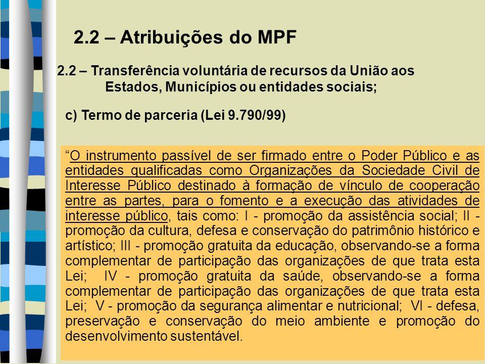 2.2 – Atribuições do MPF 2.2 – Transferência voluntária de recursos da União aos Estados, Municípios ou entidades sociais; c) Termo de parceria (Lei 9