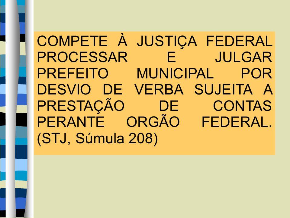 COMPETE À JUSTIÇA FEDERAL PROCESSAR E JULGAR PREFEITO MUNICIPAL POR DESVIO DE VERBA SUJEITA A PRESTAÇÃO DE CONTAS PERANTE ORGÃO FEDERAL. (STJ, Súmula