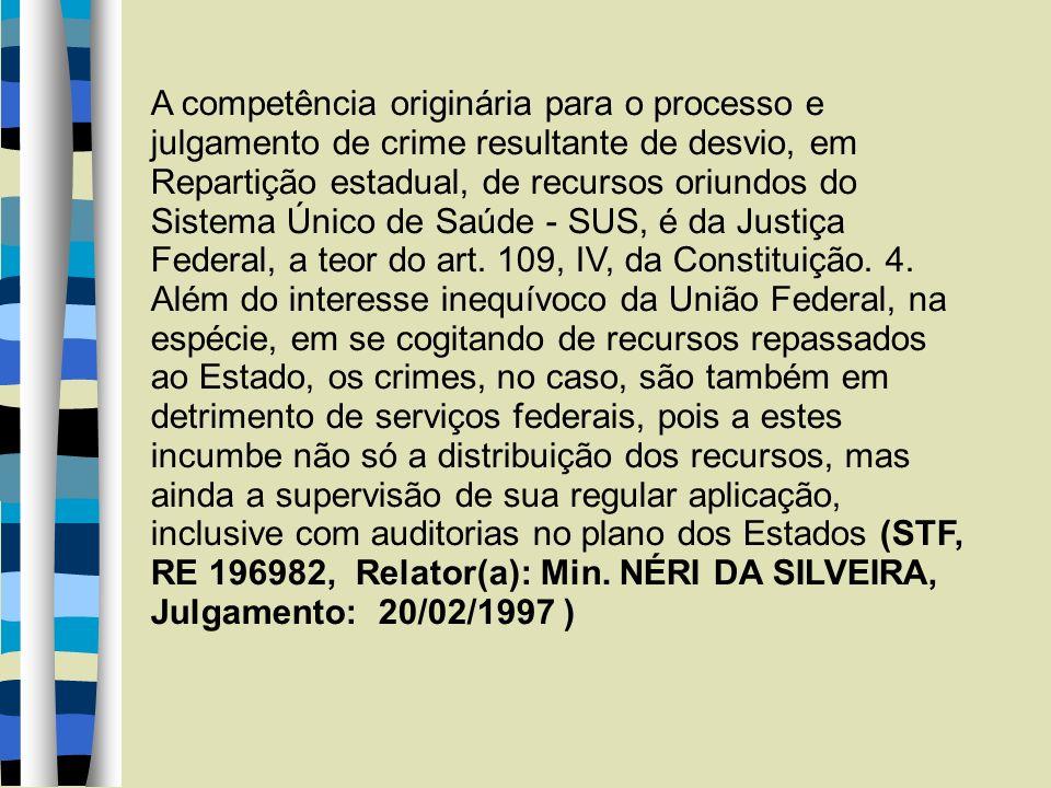 A competência originária para o processo e julgamento de crime resultante de desvio, em Repartição estadual, de recursos oriundos do Sistema Único de Saúde - SUS, é da Justiça Federal, a teor do art.