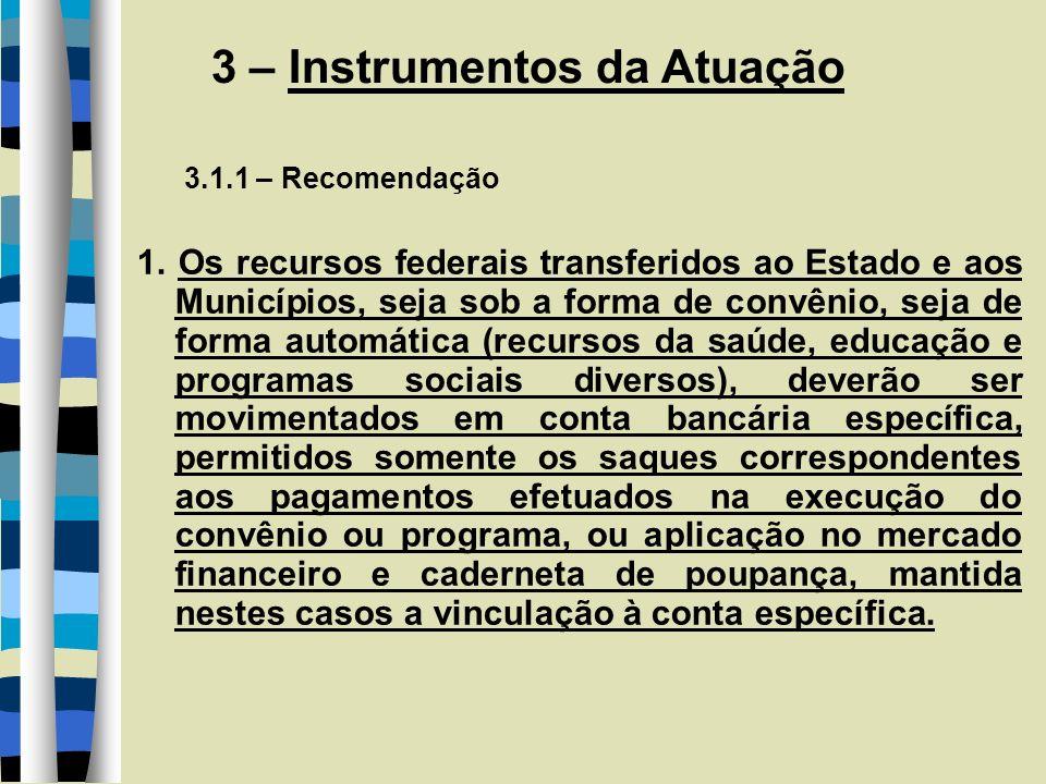 3 – Instrumentos da Atuação 3.1.1 – Recomendação 1. Os recursos federais transferidos ao Estado e aos Municípios, seja sob a forma de convênio, seja d