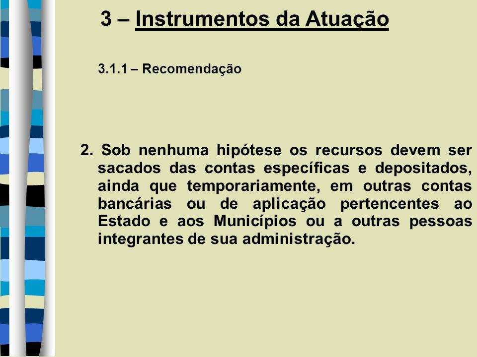 3 – Instrumentos da Atuação 3.1.1 – Recomendação 2. Sob nenhuma hipótese os recursos devem ser sacados das contas específicas e depositados, ainda que