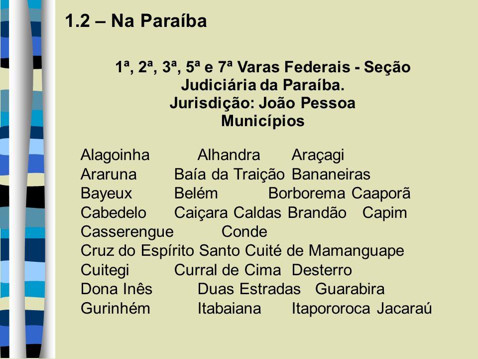 1.2 – Na Paraíba 1ª, 2ª, 3ª, 5ª e 7ª Varas Federais - Seção Judiciária da Paraíba. Jurisdição: João Pessoa Municípios AlagoinhaAlhandraAraçagi Araruna