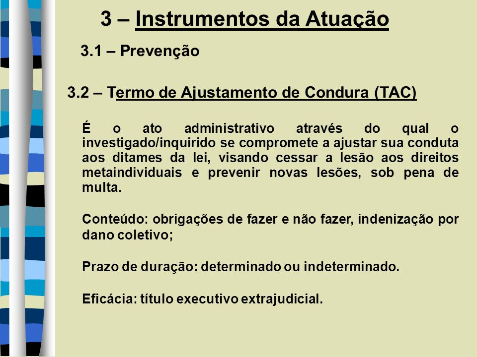3 – Instrumentos da Atuação 3.1 – Prevenção 3.2 – Termo de Ajustamento de Condura (TAC) É o ato administrativo através do qual o investigado/inquirido