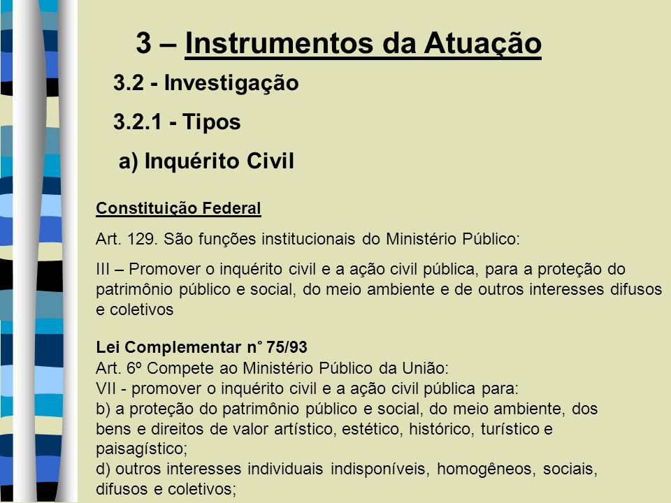 3 – Instrumentos da Atuação 3.2 - Investigação 3.2.1 - Tipos a) Inquérito Civil Lei Complementar n° 75/93 Art. 6º Compete ao Ministério Público da Uni