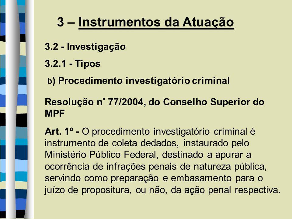 3 – Instrumentos da Atuação 3.2 - Investigação 3.2.1 - Tipos b ) Procedimento investigatório criminal Resolução n° 77/2004, do Conselho Superior do MPF Art.