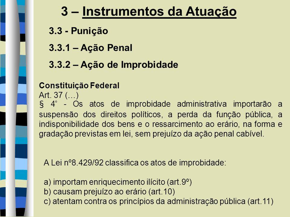 3 – Instrumentos da Atuação 3.3 - Punição 3.3.1 – Ação Penal 3.3.2 – Ação de Improbidade Constituição Federal Art. 37 (…) § 4° - Os atos de improbidad