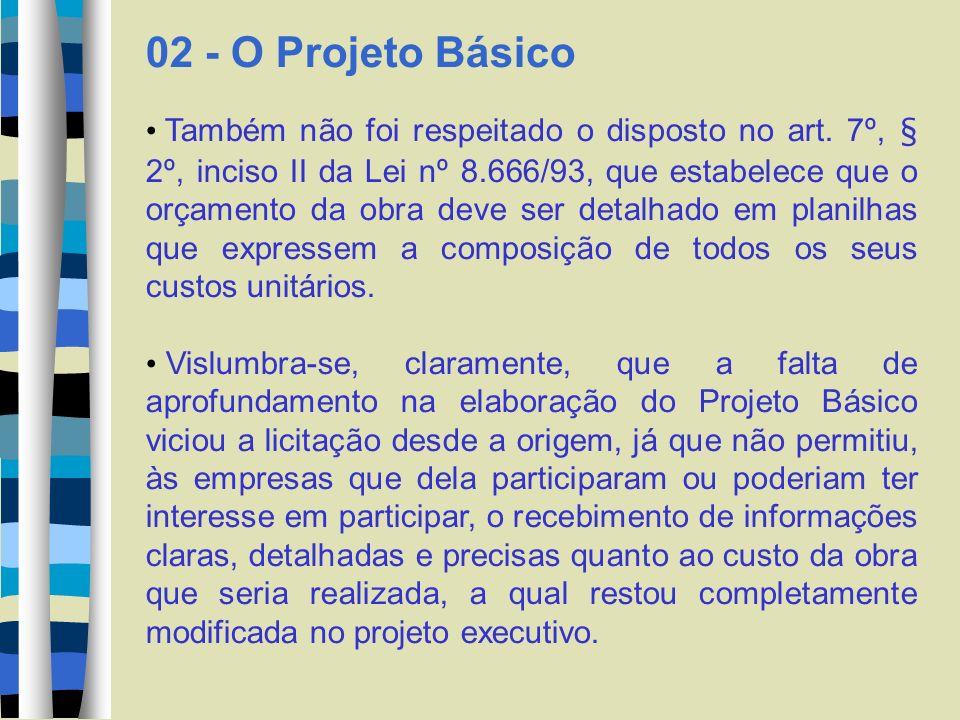 02 - O Projeto Básico Também não foi respeitado o disposto no art. 7º, § 2º, inciso II da Lei nº 8.666/93, que estabelece que o orçamento da obra deve