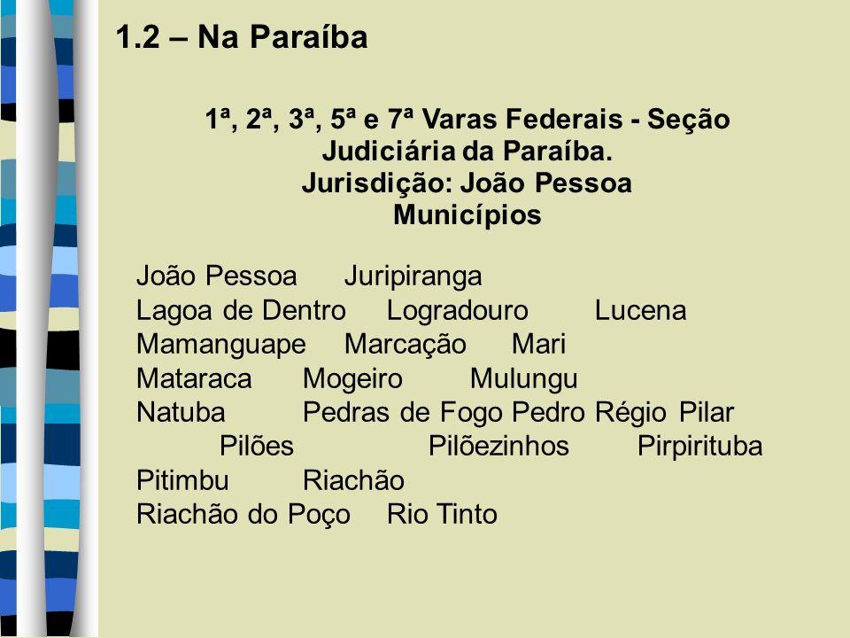 1.2 – Na Paraíba 1ª, 2ª, 3ª, 5ª e 7ª Varas Federais - Seção Judiciária da Paraíba. Jurisdição: João Pessoa Municípios João Pessoa Juripiranga Lagoa de