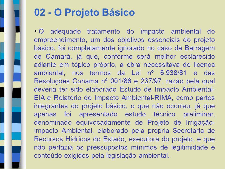 02 - O Projeto Básico O adequado tratamento do impacto ambiental do empreendimento, um dos objetivos essenciais do projeto básico, foi completamente ignorado no caso da Barragem de Camará, já que, conforme será melhor esclarecido adiante em tópico próprio, a obra necessitava de licença ambiental, nos termos da Lei nº 6.938/81 e das Resoluções Conama nº 001/86 e 237/97, razão pela qual deveria ter sido elaborado Estudo de Impacto Ambiental- EIA e Relatório de Impacto Ambiental-RIMA, como partes integrantes do projeto básico, o que não ocorreu, já que apenas foi apresentado estudo técnico preliminar, denominado equivocadamente de Projeto de Irrigação- Impacto Ambiental, elaborado pela própria Secretaria de Recursos Hídricos do Estado, executora do projeto, e que não perfazia os pressupostos mínimos de legitimidade e conteúdo exigidos pela legislação ambiental.