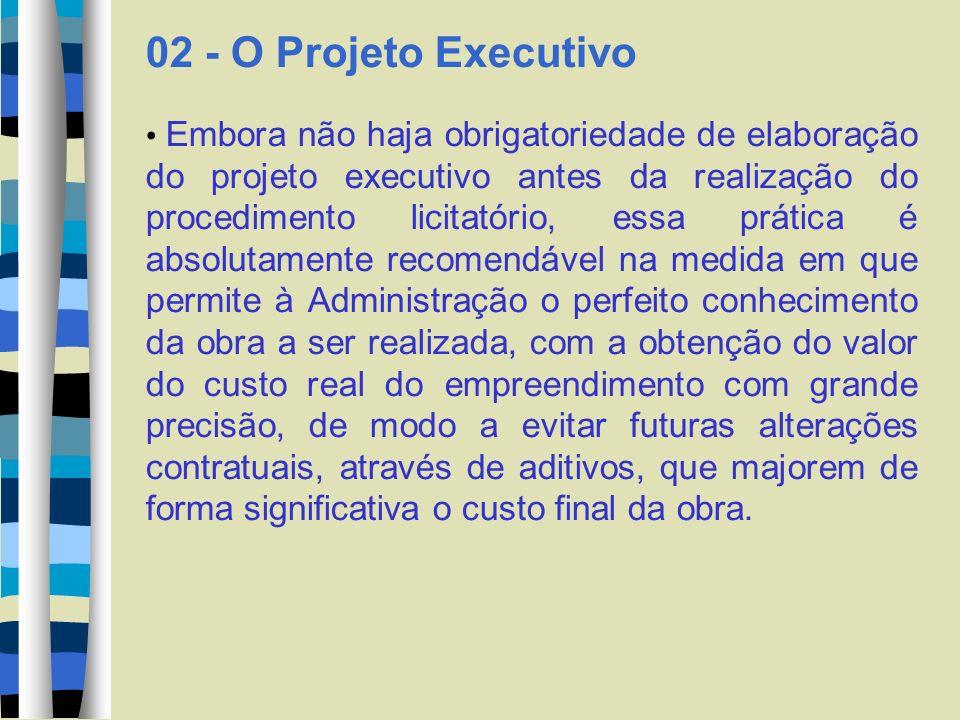 02 - O Projeto Executivo Embora não haja obrigatoriedade de elaboração do projeto executivo antes da realização do procedimento licitatório, essa prát