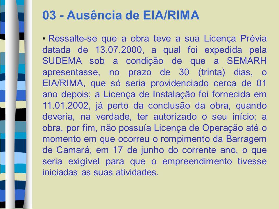 03 - Ausência de EIA/RIMA Ressalte-se que a obra teve a sua Licença Prévia datada de 13.07.2000, a qual foi expedida pela SUDEMA sob a condição de que a SEMARH apresentasse, no prazo de 30 (trinta) dias, o EIA/RIMA, que só seria providenciado cerca de 01 ano depois; a Licença de Instalação foi fornecida em 11.01.2002, já perto da conclusão da obra, quando deveria, na verdade, ter autorizado o seu início; a obra, por fim, não possuía Licença de Operação até o momento em que ocorreu o rompimento da Barragem de Camará, em 17 de junho do corrente ano, o que seria exigível para que o empreendimento tivesse iniciadas as suas atividades.