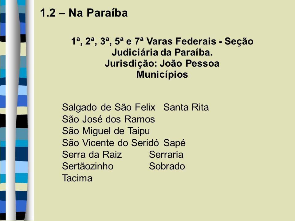 1.2 – Na Paraíba 1ª, 2ª, 3ª, 5ª e 7ª Varas Federais - Seção Judiciária da Paraíba. Jurisdição: João Pessoa Municípios Salgado de São Felix Santa Rita