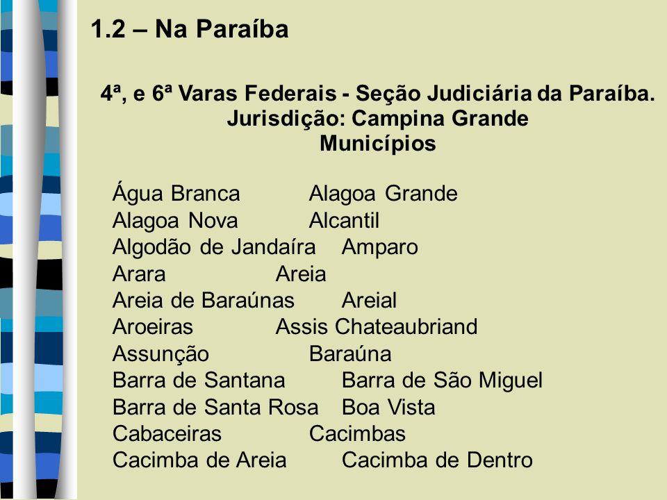 1.2 – Na Paraíba 4ª, e 6ª Varas Federais - Seção Judiciária da Paraíba. Jurisdição: Campina Grande Municípios Água Branca Alagoa Grande Alagoa Nova Al