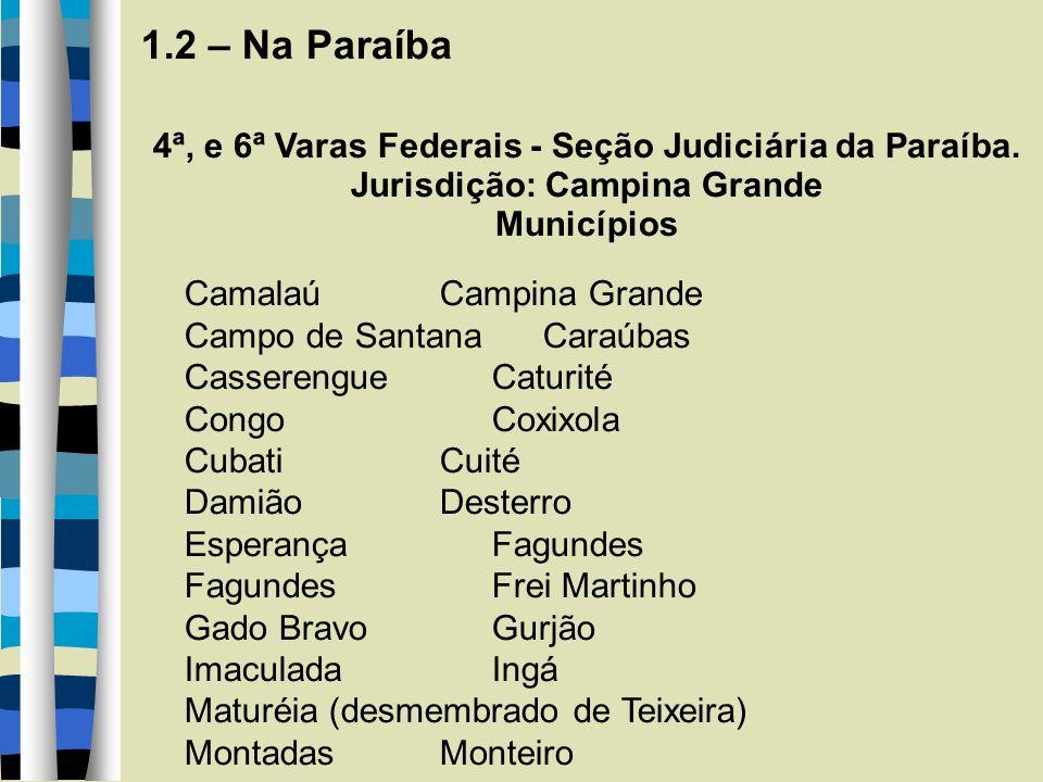 1.2 – Na Paraíba 4ª, e 6ª Varas Federais - Seção Judiciária da Paraíba. Jurisdição: Campina Grande Municípios Camalaú Campina Grande Campo de SantanaC