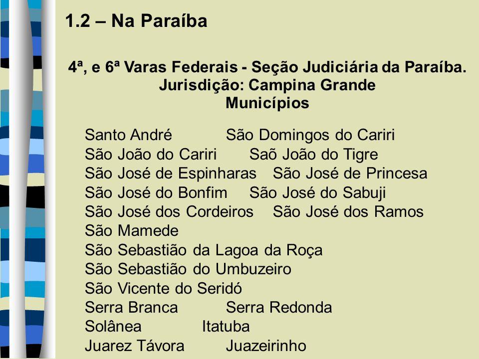 1.2 – Na Paraíba 4ª, e 6ª Varas Federais - Seção Judiciária da Paraíba. Jurisdição: Campina Grande Municípios Santo André São Domingos do Cariri São J