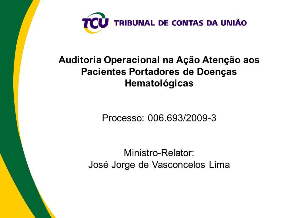 Auditoria Operacional na Ação Atenção aos Pacientes Portadores de Doenças Hematológicas Processo: 006.693/2009-3 Ministro-Relator: José Jorge de Vasconcelos Lima