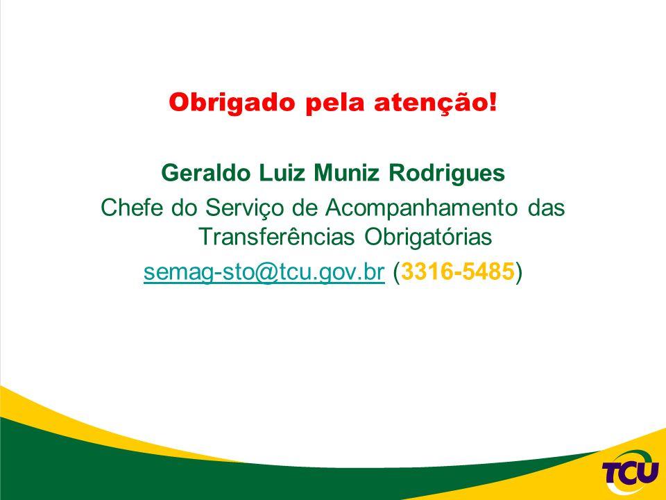 Obrigado pela atenção! Geraldo Luiz Muniz Rodrigues Chefe do Serviço de Acompanhamento das Transferências Obrigatórias semag-sto@tcu.gov.brsemag-sto@t