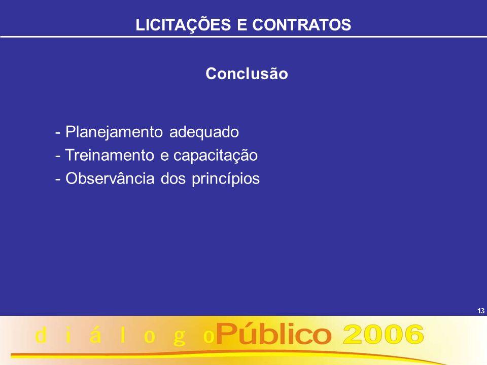 13 Conclusão - Planejamento adequado - Treinamento e capacitação - Observância dos princípios LICITAÇÕES E CONTRATOS