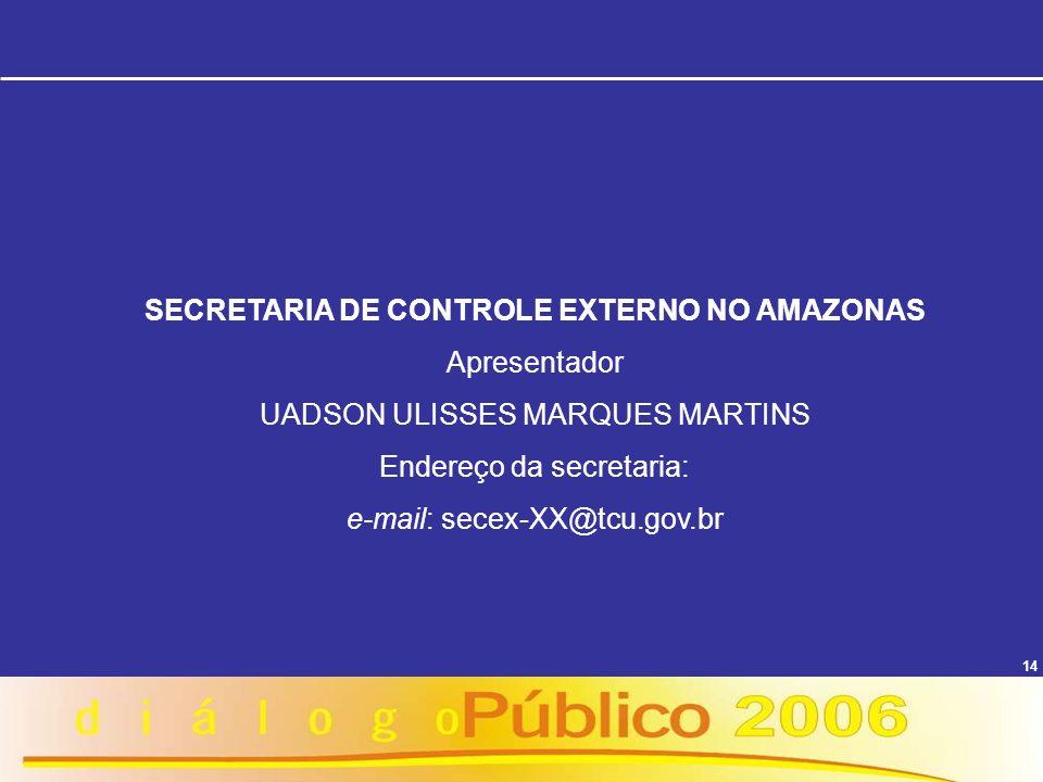 14 SECRETARIA DE CONTROLE EXTERNO NO AMAZONAS Apresentador UADSON ULISSES MARQUES MARTINS Endereço da secretaria: e-mail: secex-XX@tcu.gov.br
