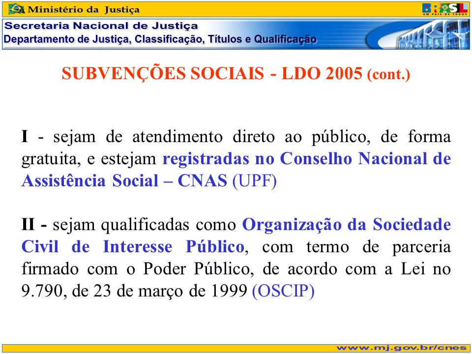 SUBVENÇÕES SOCIAIS - LDO 2005 (cont.) I - sejam de atendimento direto ao público, de forma gratuita, e estejam registradas no Conselho Nacional de Assistência Social – CNAS (UPF) II - sejam qualificadas como Organização da Sociedade Civil de Interesse Público, com termo de parceria firmado com o Poder Público, de acordo com a Lei no 9.790, de 23 de março de 1999 (OSCIP)