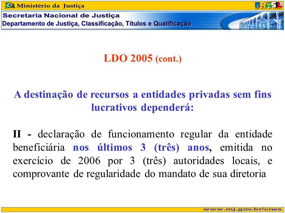 LDO 2005 (cont.) A destinação de recursos a entidades privadas sem fins lucrativos dependerá: II - declaração de funcionamento regular da entidade beneficiária nos últimos 3 (três) anos, emitida no exercício de 2006 por 3 (três) autoridades locais, e comprovante de regularidade do mandato de sua diretoria