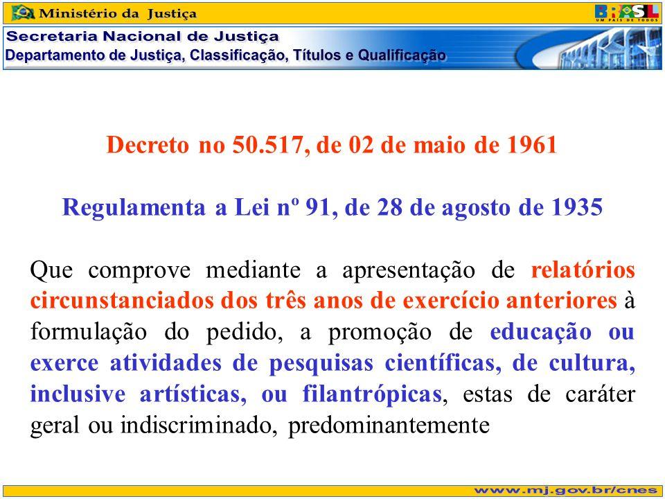 Decreto no 50.517, de 02 de maio de 1961 Regulamenta a Lei nº 91, de 28 de agosto de 1935 Que comprove mediante a apresentação de relatórios circunstanciados dos três anos de exercício anteriores à formulação do pedido, a promoção de educação ou exerce atividades de pesquisas científicas, de cultura, inclusive artísticas, ou filantrópicas, estas de caráter geral ou indiscriminado, predominantemente