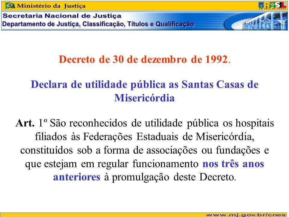 Decreto de 30 de dezembro de 1992. Declara de utilidade pública as Santas Casas de Misericórdia Art. 1º São reconhecidos de utilidade pública os hospi