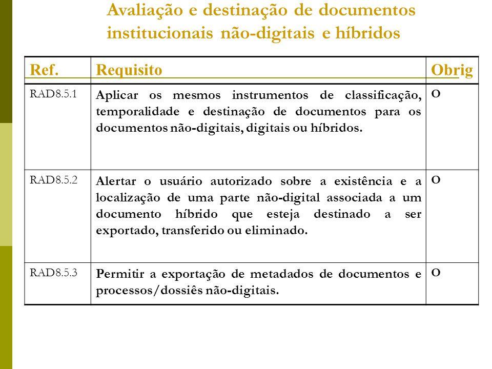 Avaliação e destinação de documentos institucionais não-digitais e híbridos Ref.RequisitoObrig RAD8.5.1 Aplicar os mesmos instrumentos de classificação, temporalidade e destinação de documentos para os documentos não-digitais, digitais ou híbridos.