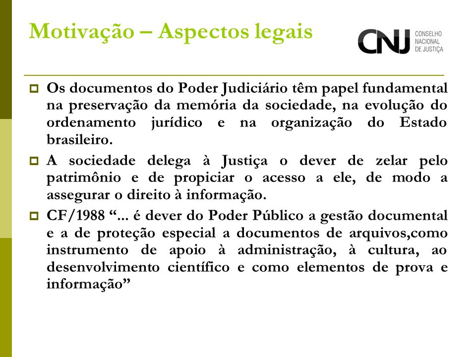 Motivação – Aspectos legais Os documentos do Poder Judiciário têm papel fundamental na preservação da memória da sociedade, na evolução do ordenamento jurídico e na organização do Estado brasileiro.
