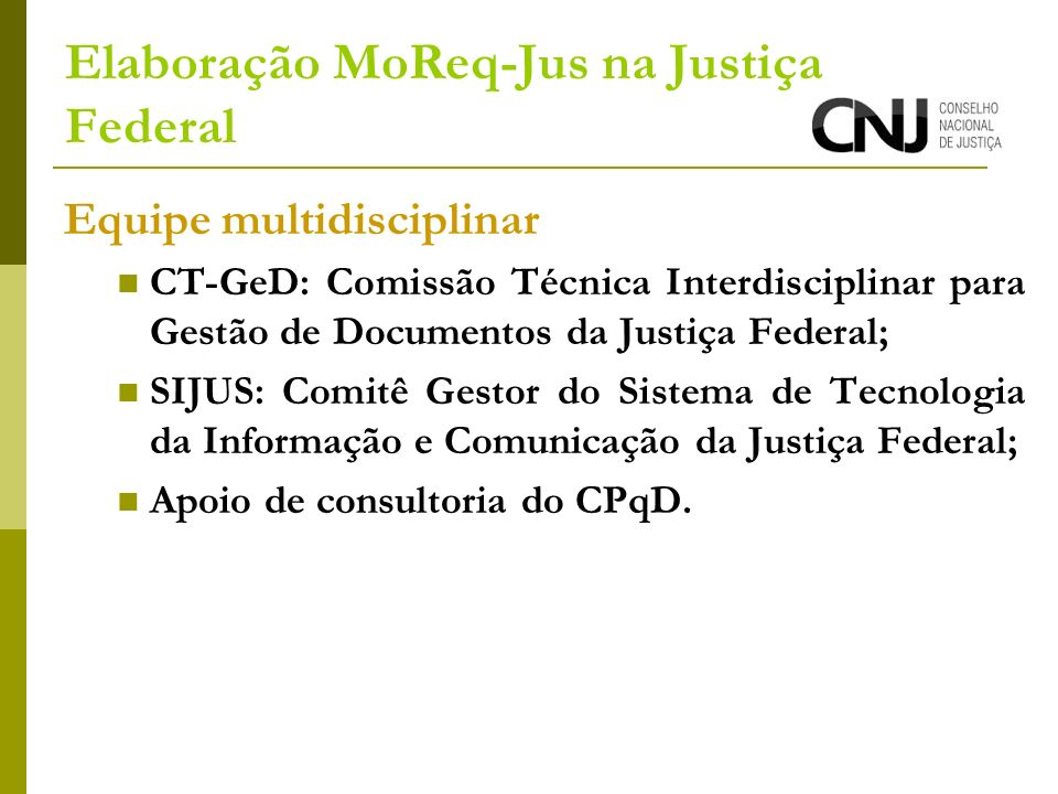 Elaboração MoReq-Jus na Justiça Federal Equipe multidisciplinar CT-GeD: Comissão Técnica Interdisciplinar para Gestão de Documentos da Justiça Federal; SIJUS: Comitê Gestor do Sistema de Tecnologia da Informação e Comunicação da Justiça Federal; Apoio de consultoria do CPqD.