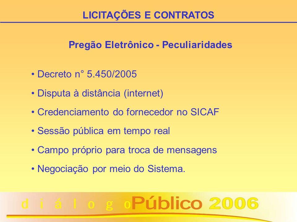 Pregão Eletrônico - Peculiaridades Decreto n° 5.450/2005 Disputa à distância (internet) Credenciamento do fornecedor no SICAF Sessão pública em tempo real Campo próprio para troca de mensagens Negociação por meio do Sistema.