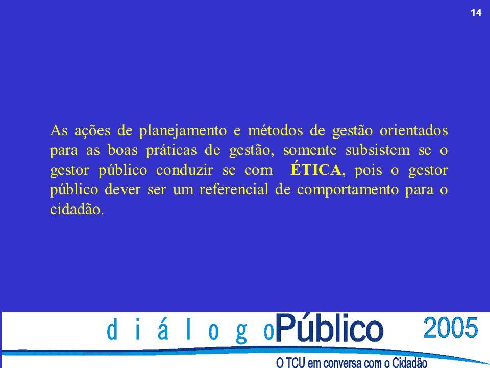 14 As ações de planejamento e métodos de gestão orientados para as boas práticas de gestão, somente subsistem se o gestor público conduzir se com ÉTICA, pois o gestor público dever ser um referencial de comportamento para o cidadão.