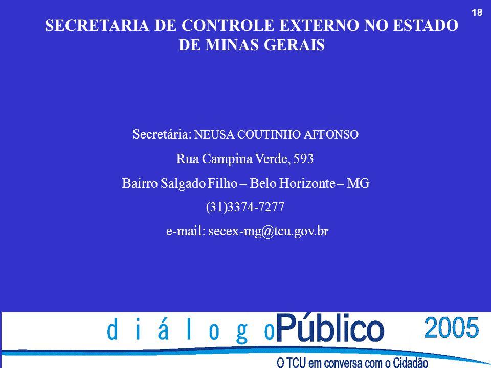 18 SECRETARIA DE CONTROLE EXTERNO NO ESTADO DE MINAS GERAIS Secretária: NEUSA COUTINHO AFFONSO Rua Campina Verde, 593 Bairro Salgado Filho – Belo Horizonte – MG (31)3374-7277 e-mail: secex-mg@tcu.gov.br