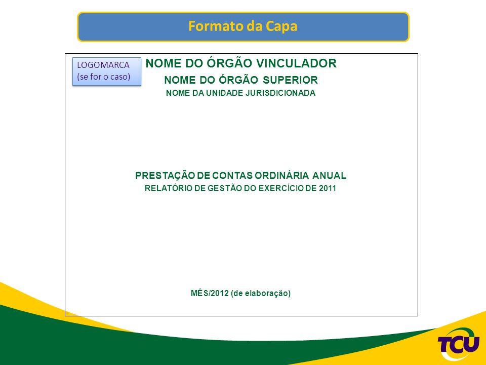Formato da Capa NOME DO ÓRGÃO VINCULADOR NOME DO ÓRGÃO SUPERIOR NOME DA UNIDADE JURISDICIONADA PRESTAÇÃO DE CONTAS ORDINÁRIA ANUAL RELATÓRIO DE GESTÃO DO EXERCÍCIO DE 2011 MÊS/2012 (de elaboração) LOGOMARCA (se for o caso) LOGOMARCA (se for o caso)