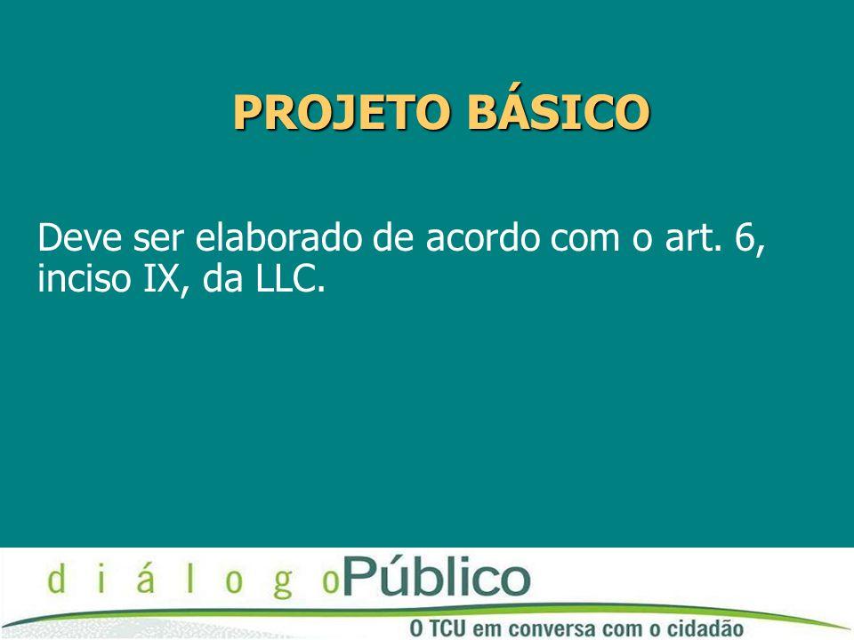 PROJETO BÁSICO Deve ser elaborado de acordo com o art. 6, inciso IX, da LLC.